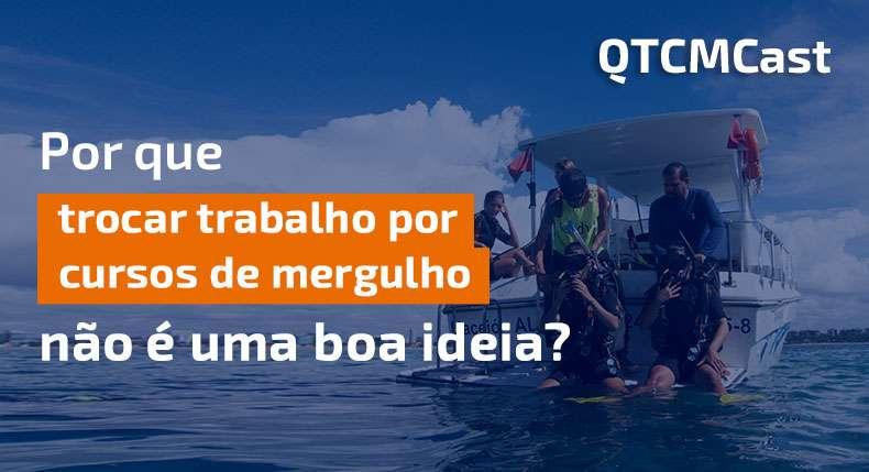 QTCMCast #04 – Por que trocar trabalho por cursos de mergulho não é uma boa ideia